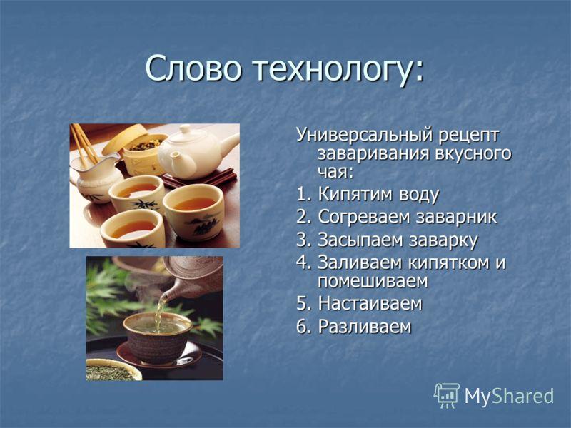 Слово технологу: Универсальный рецепт заваривания вкусного чая: 1. Кипятим воду 2. Согреваем заварник 3. Засыпаем заварку 4. Заливаем кипятком и помешиваем 5. Настаиваем 6. Разливаем