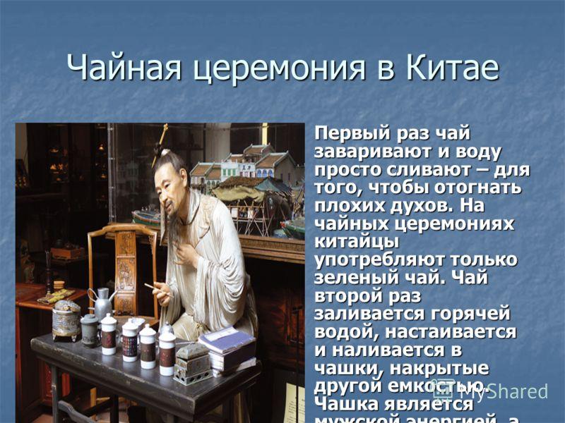 Чайная церемония в Китае Первый раз чай заваривают и воду просто сливают – для того, чтобы отогнать плохих духов. На чайных церемониях китайцы употребляют только зеленый чай. Чай второй раз заливается горячей водой, настаивается и наливается в чашки,