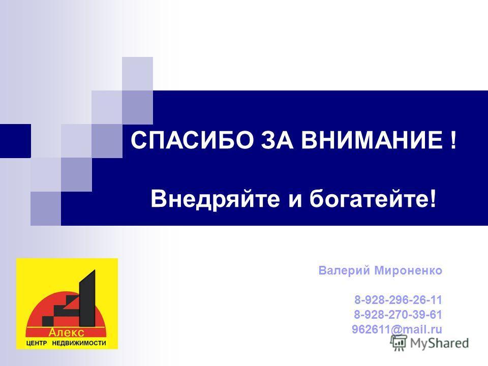 СПАСИБО ЗА ВНИМАНИЕ ! Внедряйте и богатейте! Валерий Мироненко 8-928-296-26-11 8-928-270-39-61 962611@mail.ru