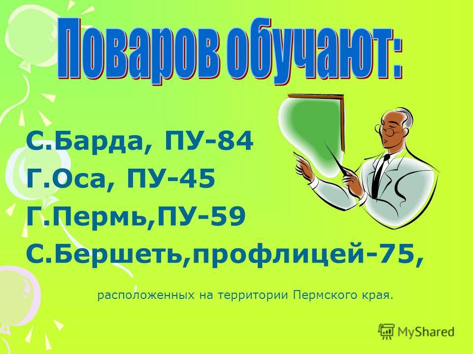 С.Барда, ПУ-84 Г.Оса, ПУ-45 Г.Пермь,ПУ-59 С.Бершеть,профлицей-75, расположенных на территории Пермского края.