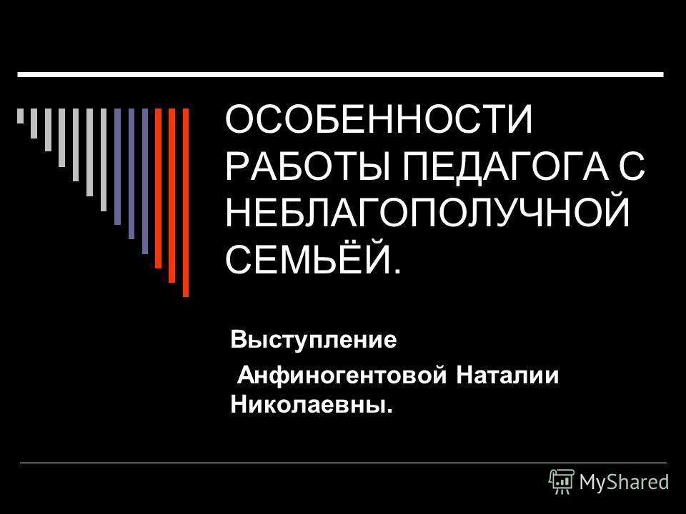 ОСОБЕННОСТИ РАБОТЫ ПЕДАГОГА С НЕБЛАГОПОЛУЧНОЙ СЕМЬЁЙ. Выступление Анфиногентовой Наталии Николаевны.