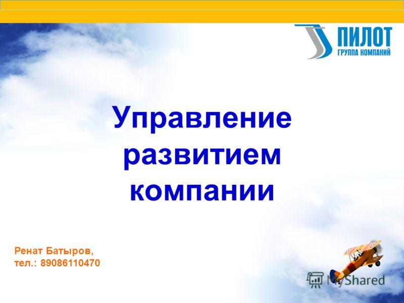 Управление развитием компании Ренат Батыров, тел.: 89086110470