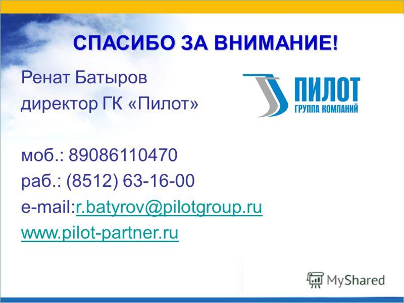 СПАСИБО ЗА ВНИМАНИЕ! Ренат Батыров директор ГК «Пилот» моб.: 89086110470 раб.: (8512) 63-16-00 e-mail:r.batyrov@pilotgroup.rur.batyrov@pilotgroup.ru www.pilot-partner.ru