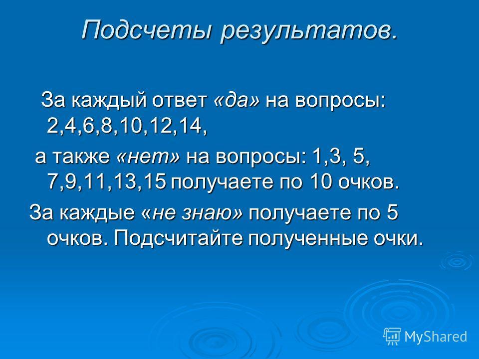Подсчеты результатов. За каждый ответ «да» на вопросы: 2,4,6,8,10,12,14, За каждый ответ «да» на вопросы: 2,4,6,8,10,12,14, а также «нет» на вопросы: 1,3, 5, 7,9,11,13,15 получаете по 10 очков. а также «нет» на вопросы: 1,3, 5, 7,9,11,13,15 получаете