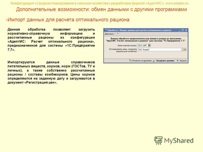 Конфигурация «Сводное планирование в сельском хозяйстве» разработана фирмой «АдептИС», www.adeptis.ru Дополнительные возможности: обмен данными с другими программами -Импорт данных для расчета оптимального рациона Данная обработка позволяет загрузить