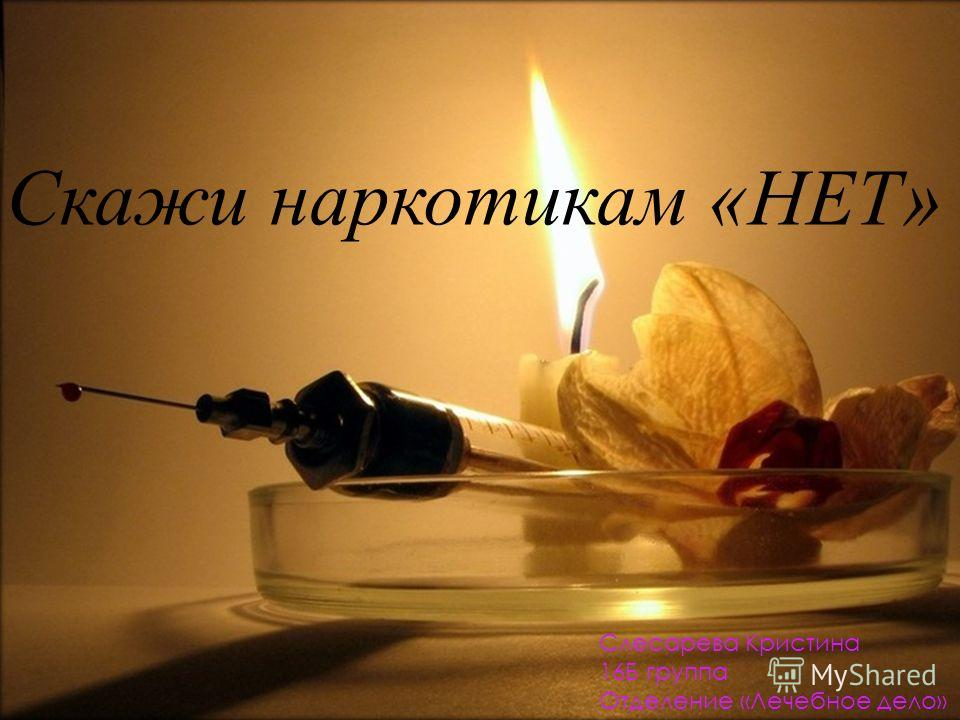 Скажи наркотикам «НЕТ» Слесарева Кристина 16Б группа Отделение «Лечебное дело»