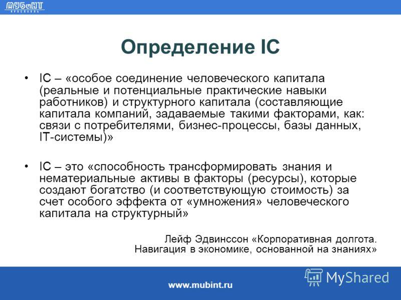 www.mubint.ru Определение IC IC – «особое соединение человеческого капитала (реальные и потенциальные практические навыки работников) и структурного капитала (составляющие капитала компаний, задаваемые такими факторами, как: связи с потребителями, би