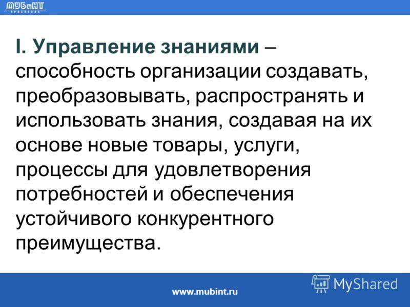 www.mubint.ru I. Управление знаниями – способность организации создавать, преобразовывать, распространять и использовать знания, создавая на их основе новые товары, услуги, процессы для удовлетворения потребностей и обеспечения устойчивого конкурентн