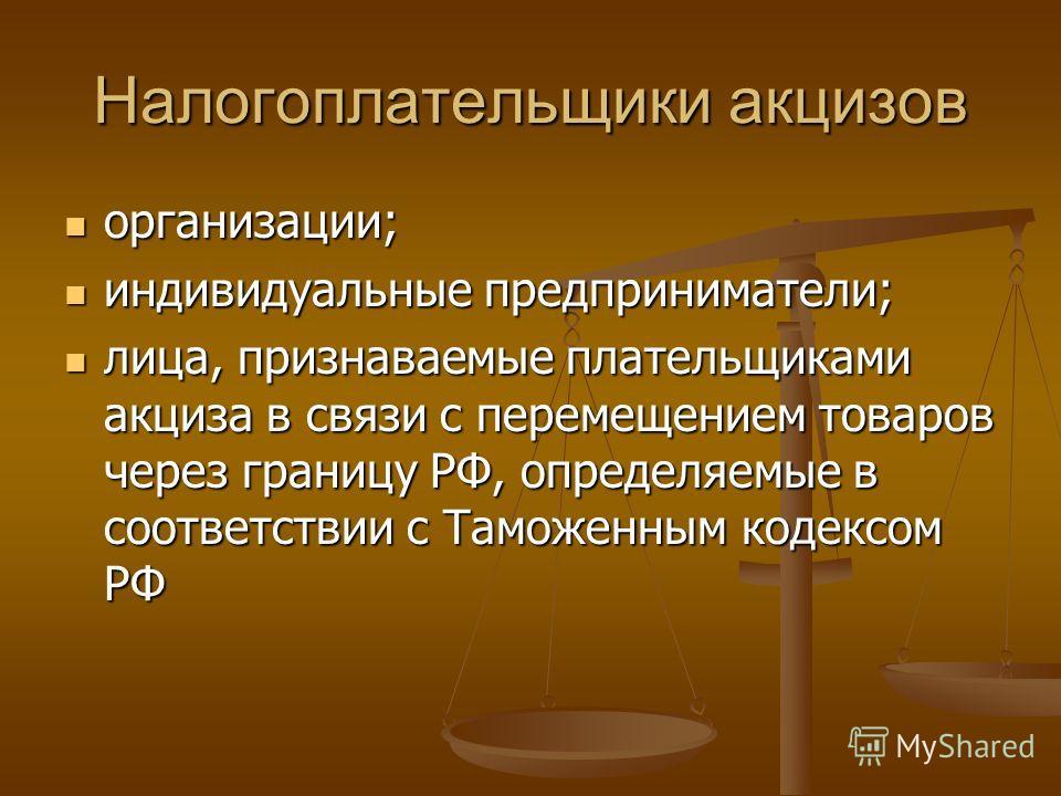 Налогоплательщики акцизов организации; организации; индивидуальные предприниматели; индивидуальные предприниматели; лица, признаваемые плательщиками акциза в связи с перемещением товаров через границу РФ, определяемые в соответствии с Таможенным коде