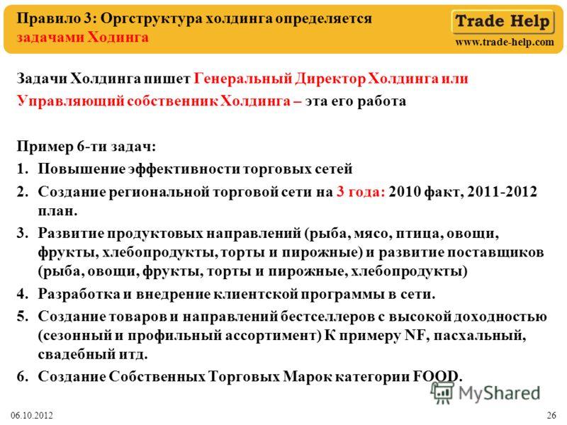 www.trade-help.com 01.08.201226 Правило 3: Оргструктура холдинга определяется задачами Ходинга Задачи Холдинга пишет Генеральный Директор Холдинга или Управляющий собственник Холдинга – эта его работа Пример 6-ти задач: 1.Повышение эффективности торг