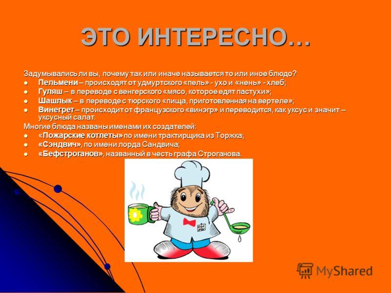 ЭТО ИНТЕРЕСНО… Задумывались ли вы, почему так или иначе называется то или иное блюдо? Пельмени – происходят от удмуртского «пель» - ухо и «нень» - хлеб; Пельмени – происходят от удмуртского «пель» - ухо и «нень» - хлеб; Гуляш – в переводе с венгерско