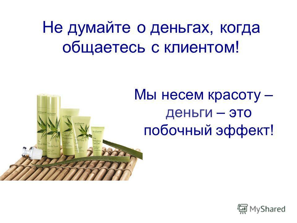 Не думайте о деньгах, когда общаетесь с клиентом! Мы несем красоту – деньги – это побочный эффект!