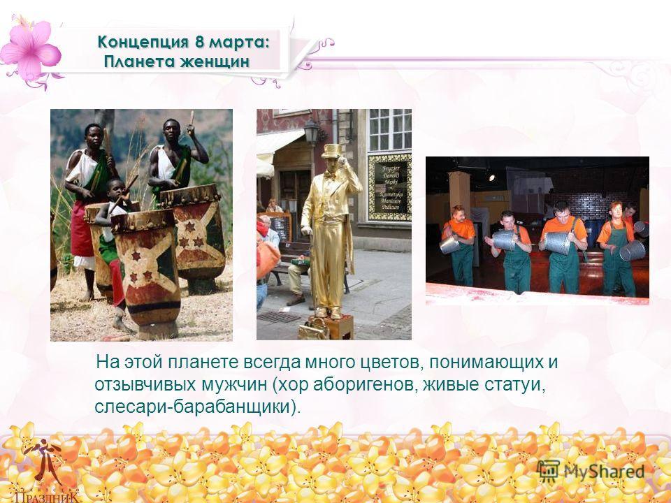 Концепция 8 марта: Планета женщин Концепция 8 марта: Планета женщин На этой планете всегда много цветов, понимающих и отзывчивых мужчин (хор аборигенов, живые статуи, слесари-барабанщики).