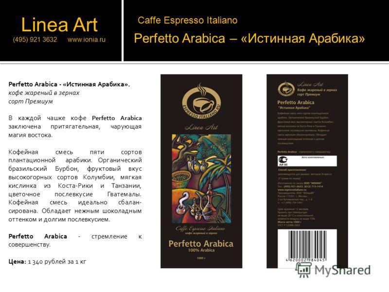 Perfetto Arabica – «Истинная Арабика» Perfetto Arabica - «Истинная Арабика». кофе жареный в зернах сорт Премиум В каждой чашке кофе Perfetto Arabica заключена притягательная, чарующая магия востока. Кофейная смесь пяти сортов плантационной арабики. О