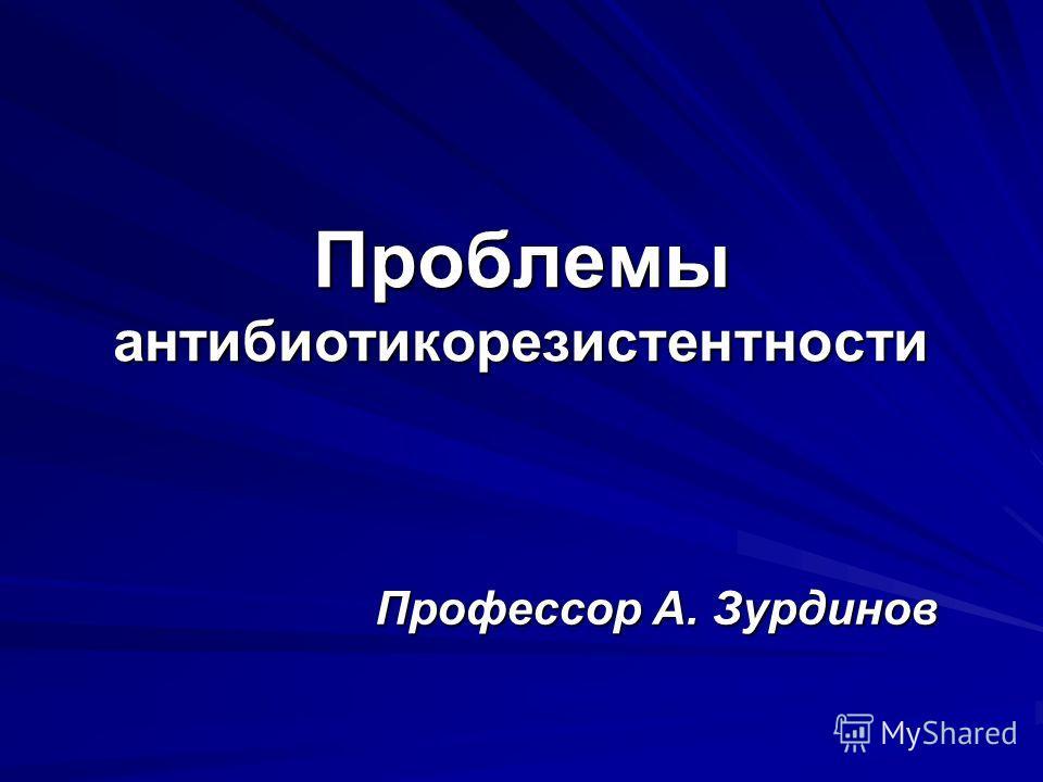 Проблемы антибиотикорезистентности Профессор А. Зурдинов
