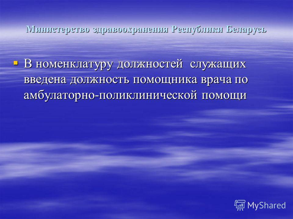 Министерство здравоохранения Республики Беларусь В номенклатуру должностей служащих введена должность помощника врача по амбулаторно-поликлинической помощи В номенклатуру должностей служащих введена должность помощника врача по амбулаторно-поликлинич