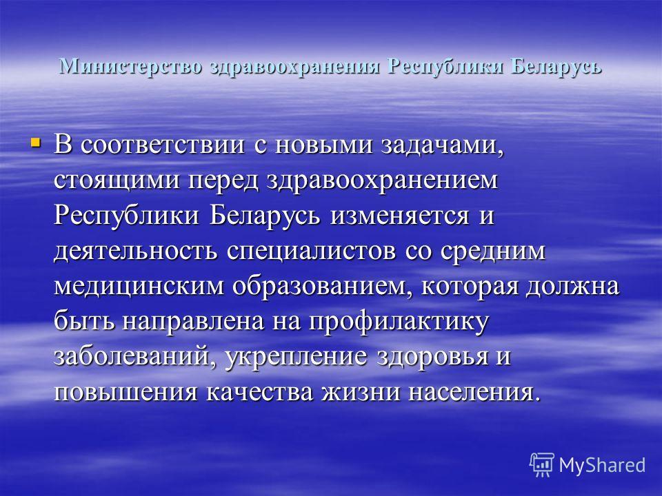 Министерство здравоохранения Республики Беларусь В соответствии с новыми задачами, стоящими перед здравоохранением Республики Беларусь изменяется и деятельность специалистов со средним медицинским образованием, которая должна быть направлена на профи