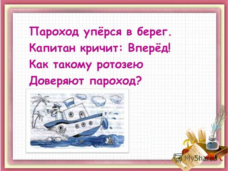 Пароход упёрся в берег. Капитан кричит: Вперёд! Как такому ротозею Доверяют пароход?