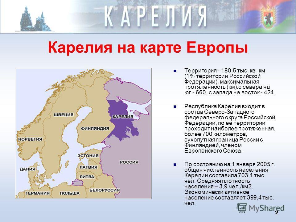 2 Карелия на карте Европы Территория - 180,5 тыс. кв. км (1% территории Российской Федерации), максимальная протяженность (км):с севера на юг - 660, с запада на восток - 424. Республика Карелия входит в состав Северо-Западного федерального округа Рос