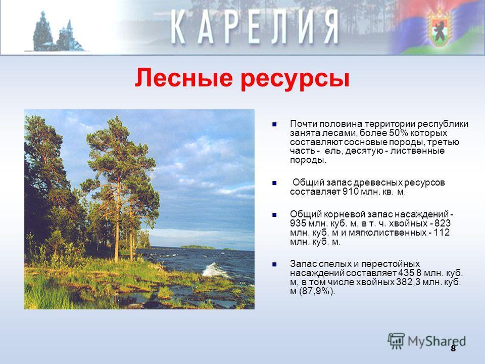 8 Лесные ресурсы Почти половина территории республики занята лесами, более 50% которых составляют сосновые породы, третью часть - ель, десятую - лиственные породы. Общий запас древесных ресурсов составляет 910 млн. кв. м. Общий корневой запас насажде