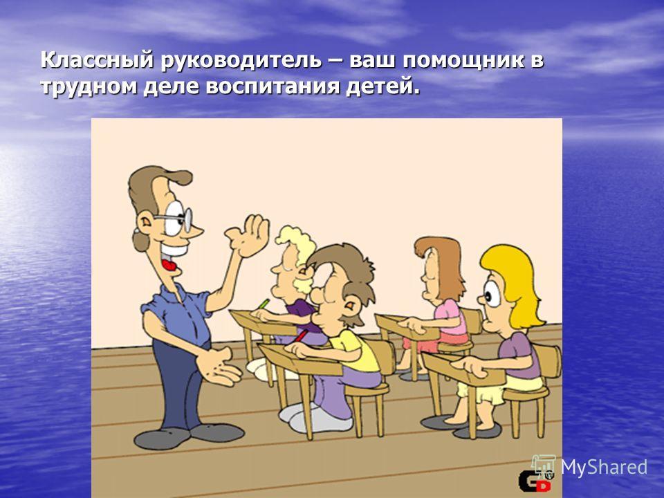 Классный руководитель – ваш помощник в трудном деле воспитания детей.