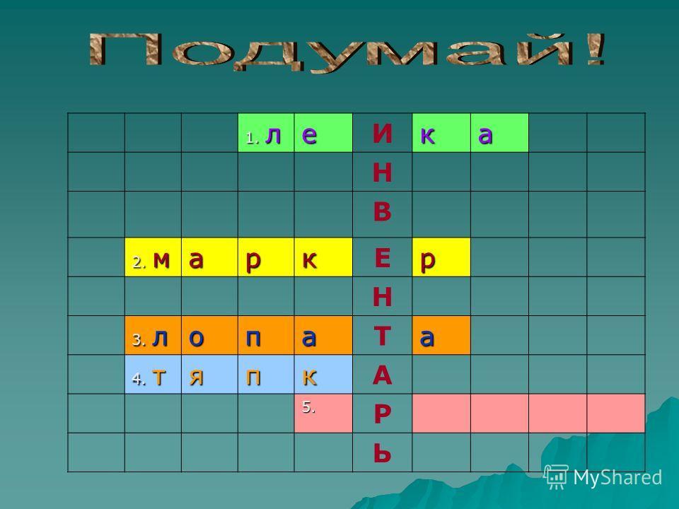1. л еИка Н В 2. м аркЕр Н 3. л опаТа 4. т япкА 5. Р Ь