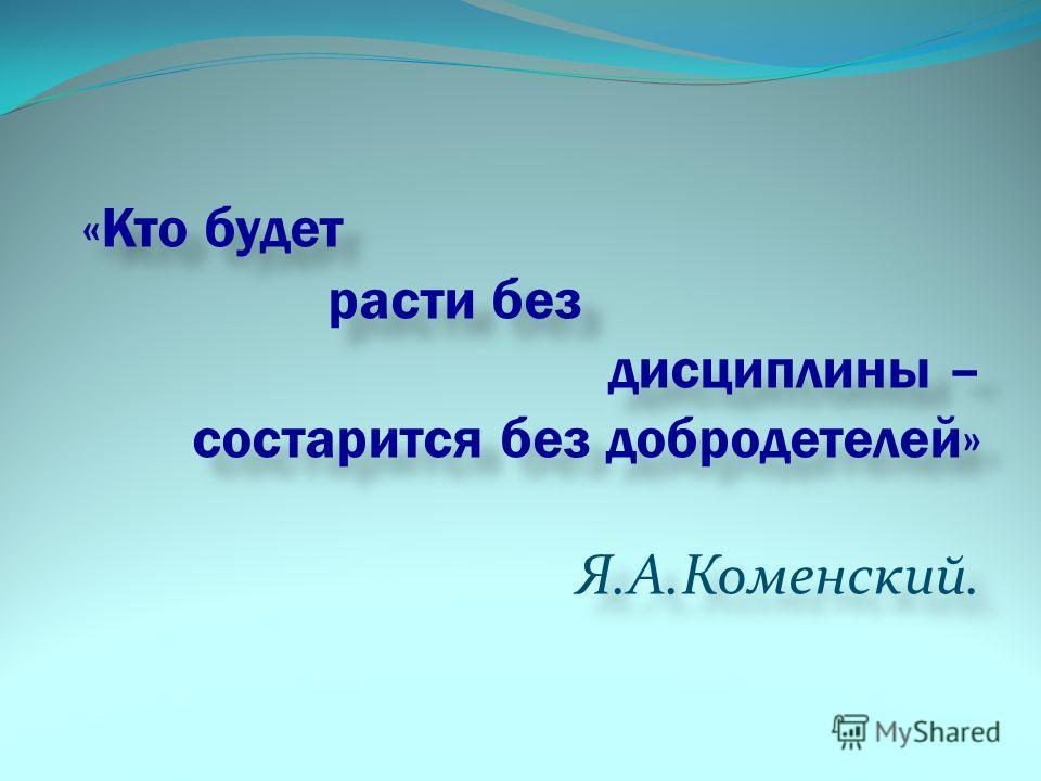 «Кто будет расти без дисциплины – состарится без добродетелей» Я.А.Коменский. «Кто будет расти без дисциплины – состарится без добродетелей» Я.А.Коменский.