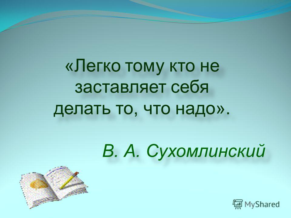 «Легко тому кто не заставляет себя делать то, что надо». В. А. Сухомлинский «Легко тому кто не заставляет себя делать то, что надо». В. А. Сухомлинский