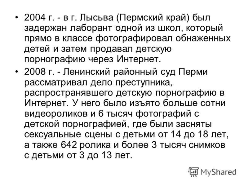 2004 г. - в г. Лысьва (Пермский край) был задержан лаборант одной из школ, который прямо в классе фотографировал обнаженных детей и затем продавал детскую порнографию через Интернет. 2008 г. - Ленинский районный суд Перми рассматривал дело преступник