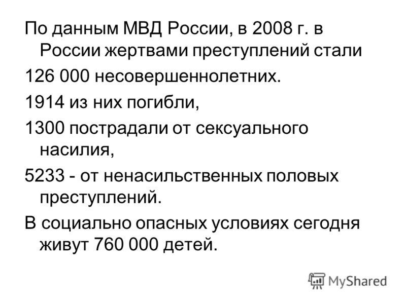 По данным МВД России, в 2008 г. в России жертвами преступлений стали 126 000 несовершеннолетних. 1914 из них погибли, 1300 пострадали от сексуального насилия, 5233 - от ненасильственных половых преступлений. В социально опасных условиях сегодня живут