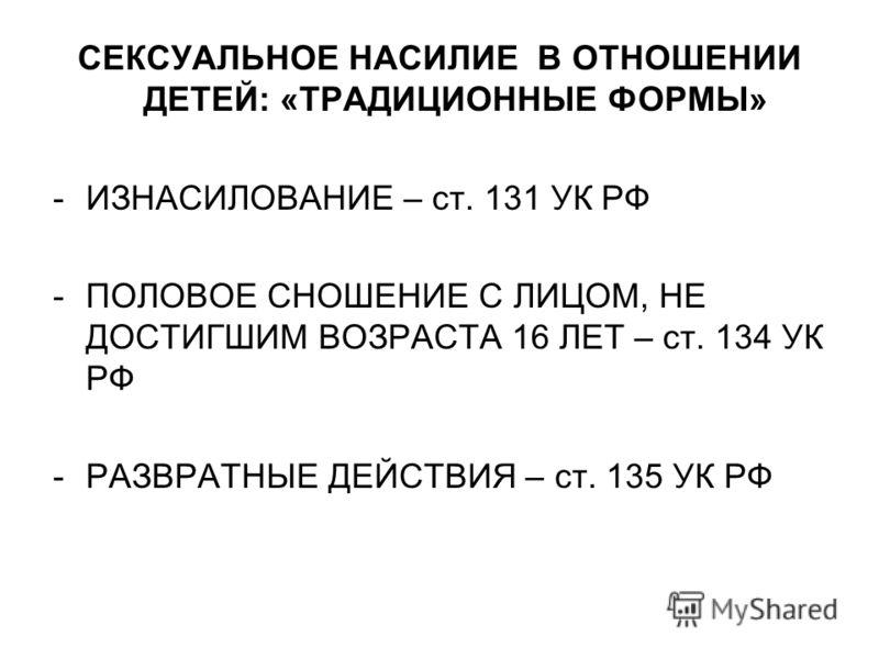 СЕКСУАЛЬНОЕ НАСИЛИЕ В ОТНОШЕНИИ ДЕТЕЙ: «ТРАДИЦИОННЫЕ ФОРМЫ» -ИЗНАСИЛОВАНИЕ – ст. 131 УК РФ -ПОЛОВОЕ СНОШЕНИЕ С ЛИЦОМ, НЕ ДОСТИГШИМ ВОЗРАСТА 16 ЛЕТ – ст. 134 УК РФ -РАЗВРАТНЫЕ ДЕЙСТВИЯ – ст. 135 УК РФ