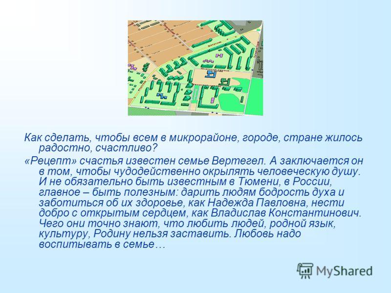 Как сделать, чтобы всем в микрорайоне, городе, стране жилось радостно, счастливо? «Рецепт» счастья известен семье Вертегел. А заключается он в том, чтобы чудодейственно окрылять человеческую душу. И не обязательно быть известным в Тюмени, в России, г