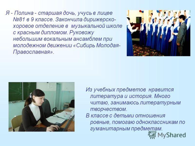 Я - Полина - старшая дочь, учусь в лицее 81 в 9 классе. Закончила дирижерско- хоровое отделение в музыкальной школе с красным дипломом. Руковожу небольшим вокальным ансамблем при молодежном движении «Сибирь Молодая- Православная». Из учебных предмето