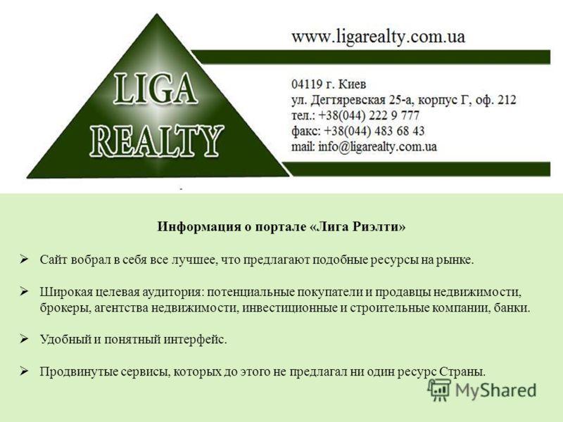 Информация о портале «Лига Риэлти» Сайт вобрал в себя все лучшее, что предлагают подобные ресурсы на рынке. Широкая целевая аудитория: потенциальные покупатели и продавцы недвижимости, брокеры, агентства недвижимости, инвестиционные и строительные ко