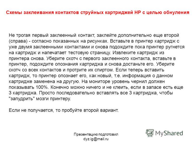 Презентацию подготовил dyz.ig@mail.ru Схемы заклеивания контактов струйных картриджей HP с целью обнуления Не трогая первый заклеенный контакт, заклейте дополнительно еще второй (справа) - согласно показанных на рисунках. Вставьте в принтер картридж