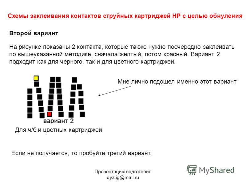 Презентацию подготовил dyz.ig@mail.ru Схемы заклеивания контактов струйных картриджей HP с целью обнуления Второй вариант На рисунке показаны 2 контакта, которые также нужно поочередно заклеивать по вышеуказанной методике, сначала желтый, потом красн