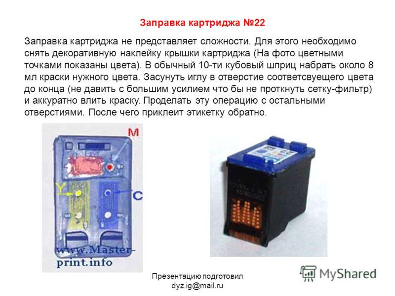 Презентацию подготовил dyz.ig@mail.ru Заправка картриджа 22 Заправка картриджа не представляет сложности. Для этого необходимо снять декоративную наклейку крышки картриджа (На фото цветными точками показаны цвета). В обычный 10-ти кубовый шприц набра