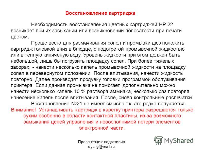 Презентацию подготовил dyz.ig@mail.ru Необходимость восстановления цветных картриджей НР 22 возникает при их засыхании или возникновении полосатости при печати цветом. Проще всего для размачивания сопел и промывки дюз положить картридж головкой вниз