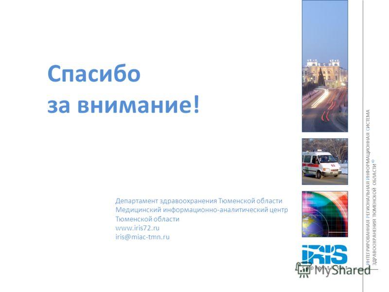 Спасибо за внимание! Департамент здравоохранения Тюменской области Медицинский информационно-аналитический центр Тюменской области www.iris72.ru iris@miac-tmn.ru ИНТЕГРИРОВАННАЯ РЕГИОНАЛЬНАЯ ИНФОРМАЦИОННАЯ СИСТЕМА ЗДРАВООХРАНЕНИЯ ТЮМЕНСКОЙ ОБЛАСТИ ©