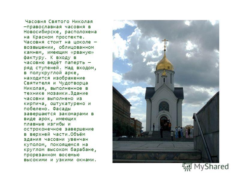 Часовня Святого Николая православная часовня в Новосибирске, расположена на Красном проспекте. Часовня стоит на цоколе возвышении, облицованном камнем, имеющим «рваную» фактуру. К входу в часовню ведёт паперть ряд ступеней. Над входом, в полукруглой