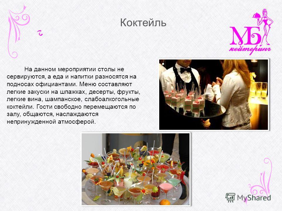 Коктейль На данном мероприятии столы не сервируются, а еда и напитки разносятся на подносах официантами. Меню составляют легкие закуски на шпажках, десерты, фрукты, легкие вина, шампанское, слабоалкогольные коктейли. Гости свободно перемещаются по за