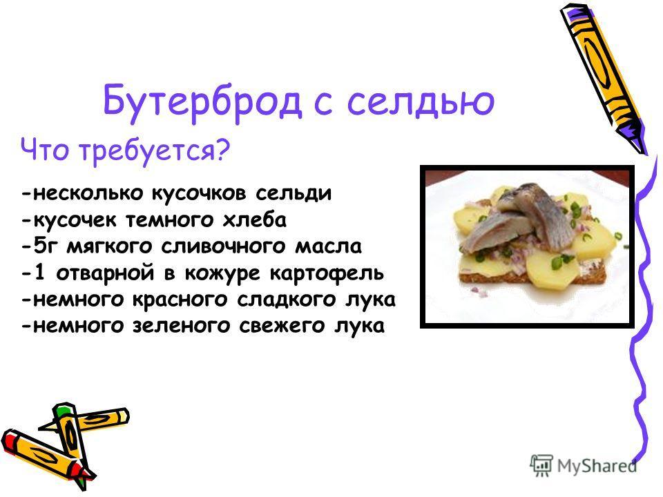 Бутерброд с селдью Что требуется? -несколько кусочков сельди -кусочек темного хлеба -5г мягкого сливочного масла -1 отварной в кожуре картофель -немного красного сладкого лука -немного зеленого свежего лука