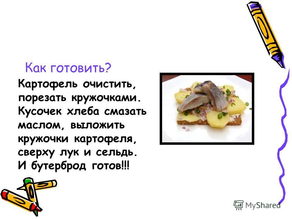 Как готовить? Картофель очистить, порезать кружочками. Кусочек хлеба смазать маслом, выложить кружочки картофеля, сверху лук и сельдь. И бутерброд готов!!!