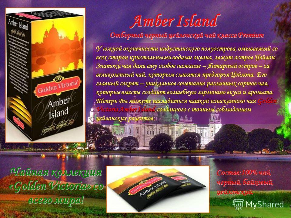 Amber Island Golden Victoria Amber Island У южной оконечности индустанского полуострова, омываемый со всех сторон кристальными водами океана, лежит остров Цейлон. Знатоки чая дали ему особое название – Янтарный остров – за великолепный чай, которым с