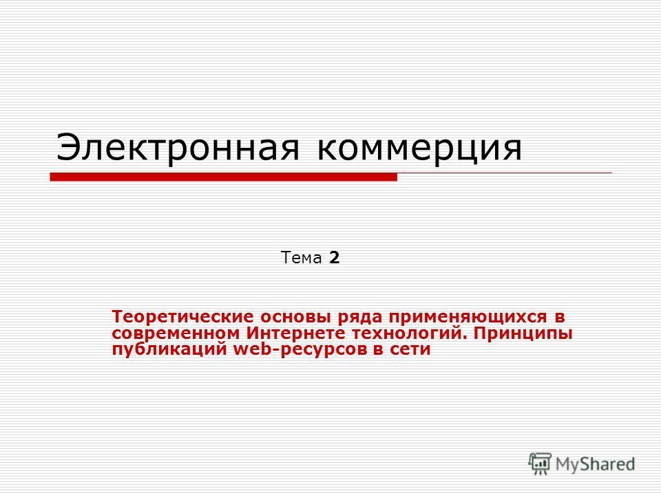 Электронная коммерция Тема 2 Теоретические основы ряда применяющихся в современном Интернете технологий. Принципы публикаций web-ресурсов в сети