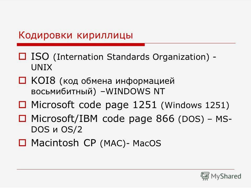 Кодировки кириллицы ISO (Internation Standards Organization) - UNIX KOI8 (код обмена информацией восьмибитный) –WINDOWS NT Microsoft code page 1251 (Windows 1251) Microsoft/IBM code page 866 (DOS) – MS- DOS и OS/2 Macintosh CP (MAC)- MacOS