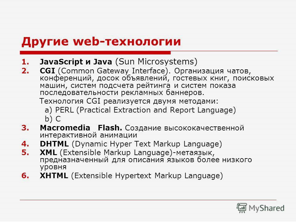 Другие web-технологии 1.JavaScript и Java (Sun Microsystems) 2.CGI (Common Gateway Interfaсe). Организация чатов, конференций, досок объявлений, гостевых книг, поисковых машин, систем подсчета рейтинга и систем показа последовательности рекламных бан