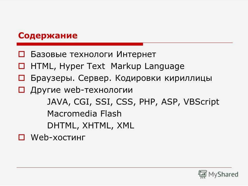 Содержание Базовые технологи Интернет HTML, Hyper Text Markup Language Браузеры. Сервер. Кодировки кириллицы Другие web-технологии JAVA, CGI, SSI, CSS, PHP, ASP, VBScript Macromedia Flash DHTML, XHTML, XML Web-хостинг