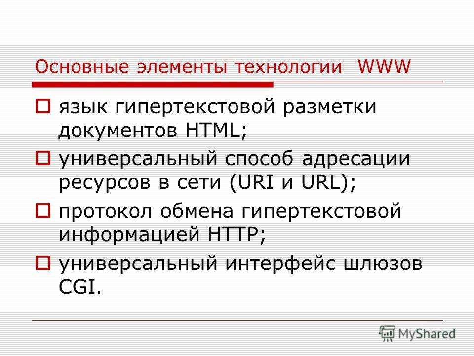 Основные элементы технологии WWW язык гипертекстовой разметки документов HTML; универсальный способ адресации ресурсов в сети (URI и URL); протокол обмена гипертекстовой информацией HTTP; универсальный интерфейс шлюзов CGI.
