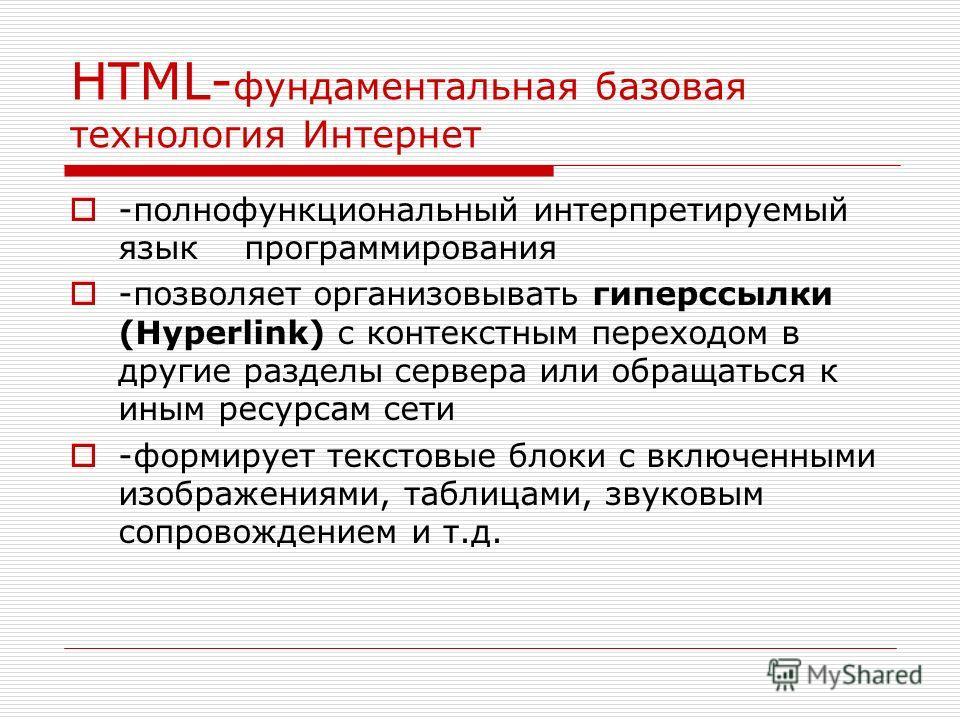 HTML- фундаментальная базовая технология Интернет -полнофункциональный интерпретируемый язык программирования -позволяет организовывать гиперссылки (Hyperlink) с контекстным переходом в другие разделы сервера или обращаться к иным ресурсам сети -форм